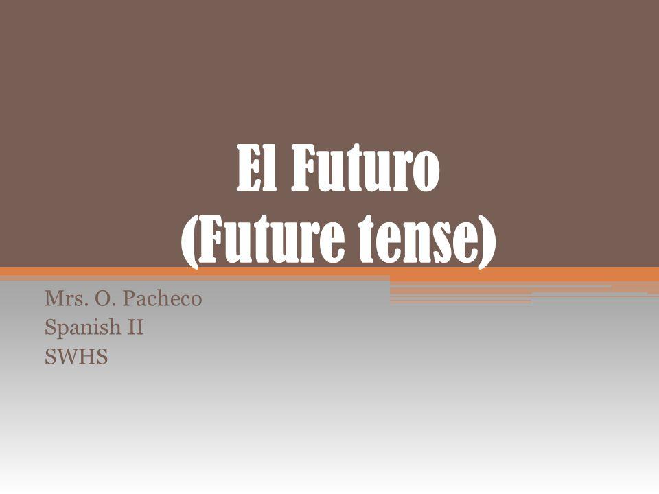 El Futuro (Future tense) Mrs. O. Pacheco Spanish II SWHS