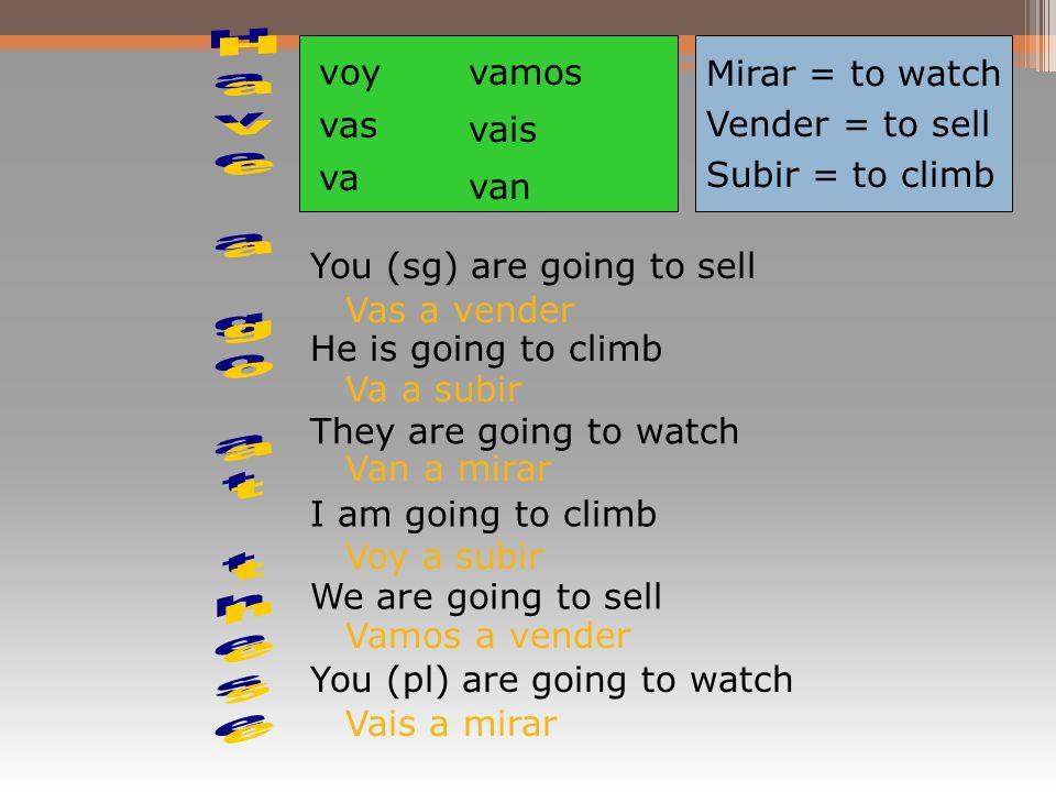 Mirar = to watch Vender = to sell Subir = to climb voy vas va vamos vais van You (sg) are going to sell He is going to climb They are going to watch I am going to climb We are going to sell You (pl) are going to watch Vas a vender Va a subir Van a mirar Voy a subir Vamos a vender Vais a mirar