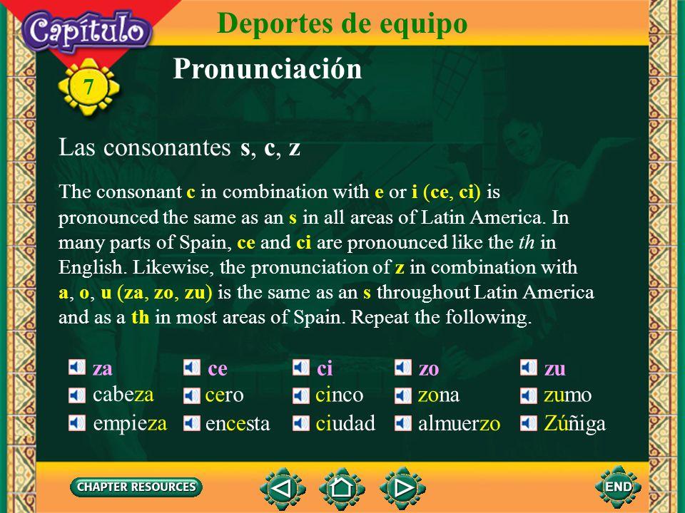 Pronunciación Las consonantes s, c, z The consonant s is pronounced the same as the s in sing. Repeat the following. sa sesisosu 7 Deportes de equipo
