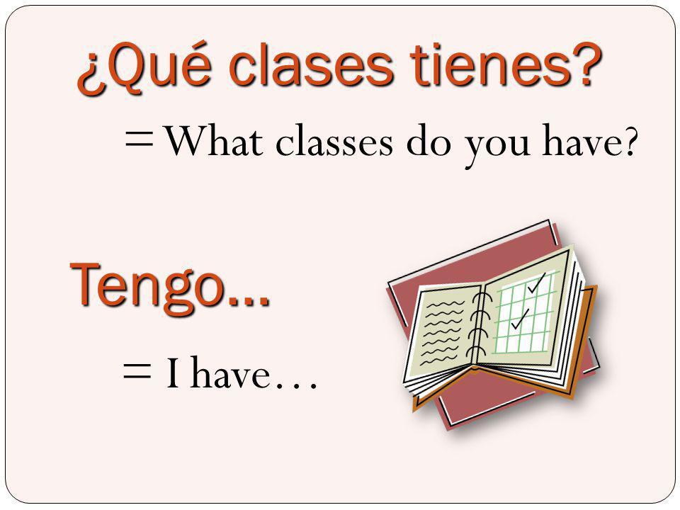 ¿Qué clases tienes? = What classes do you have? Tengo… = I have…