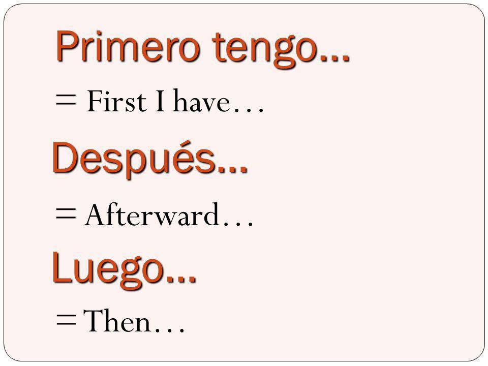 Primero tengo… = First I have… Después… = Afterward… Luego… = Then…