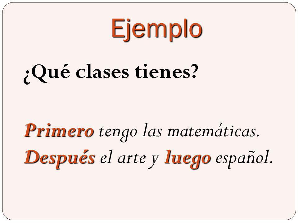 Ejemplo ¿Qué clases tienes? Primero Despuésluego Primero tengo las matemáticas. Después el arte y luego español.