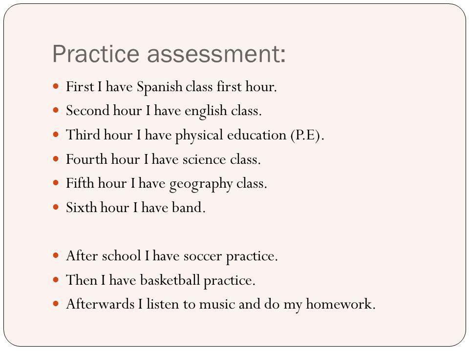 Practice assessment: First I have Spanish class first hour. Second hour I have english class. Third hour I have physical education (P.E). Fourth hour