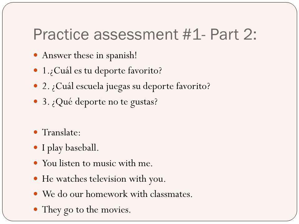 Practice assessment #1- Part 2: Answer these in spanish! 1.¿Cuál es tu deporte favorito? 2. ¿Cuál escuela juegas su deporte favorito? 3. ¿Qué deporte