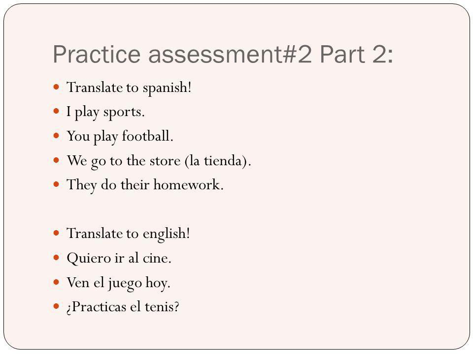Practice assessment#2 Part 2: Translate to spanish! I play sports. You play football. We go to the store (la tienda). They do their homework. Translat