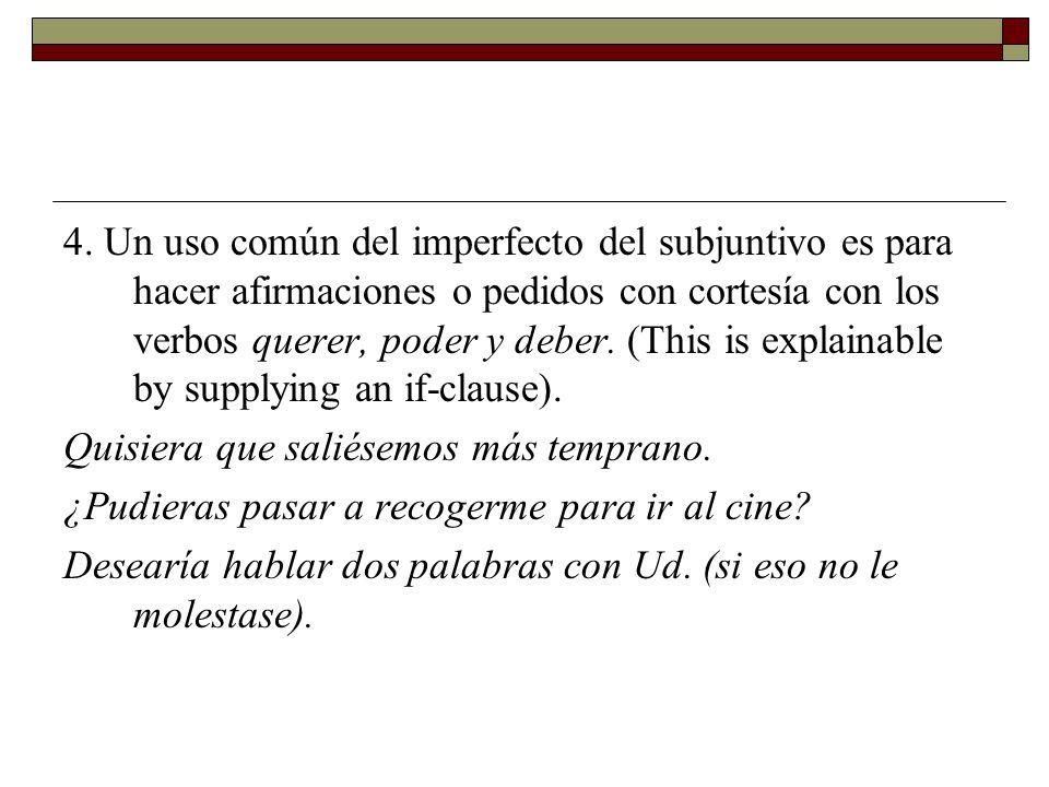 4. Un uso común del imperfecto del subjuntivo es para hacer afirmaciones o pedidos con cortesía con los verbos querer, poder y deber. (This is explain