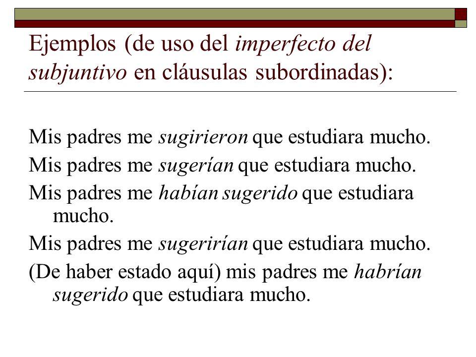 Ejemplos (de uso del imperfecto del subjuntivo en cláusulas subordinadas): Mis padres me sugirieron que estudiara mucho. Mis padres me sugerían que es