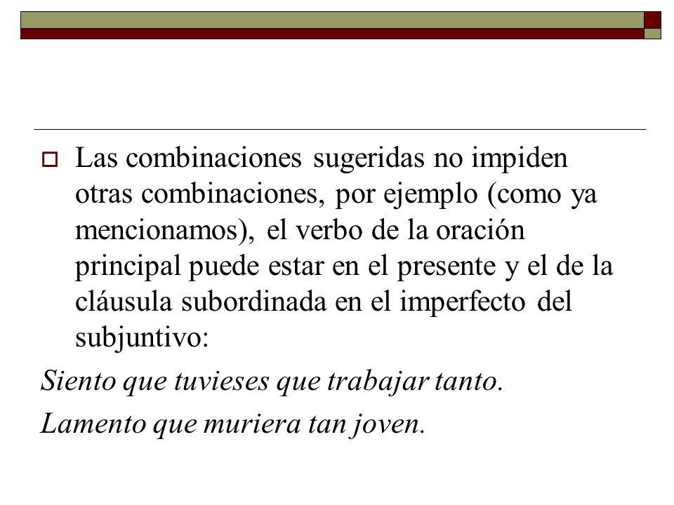 Las combinaciones sugeridas no impiden otras combinaciones, por ejemplo (como ya mencionamos), el verbo de la oración principal puede estar en el pres