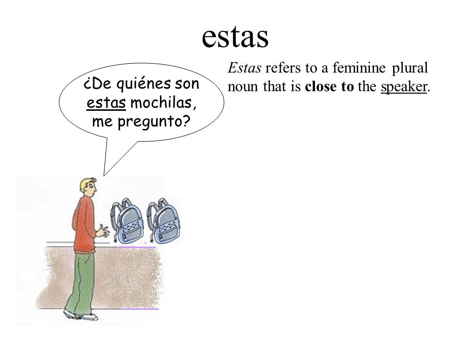 estas ¿De quiénes son estas mochilas, me pregunto? Estas refers to a feminine plural noun that is close to the speaker.