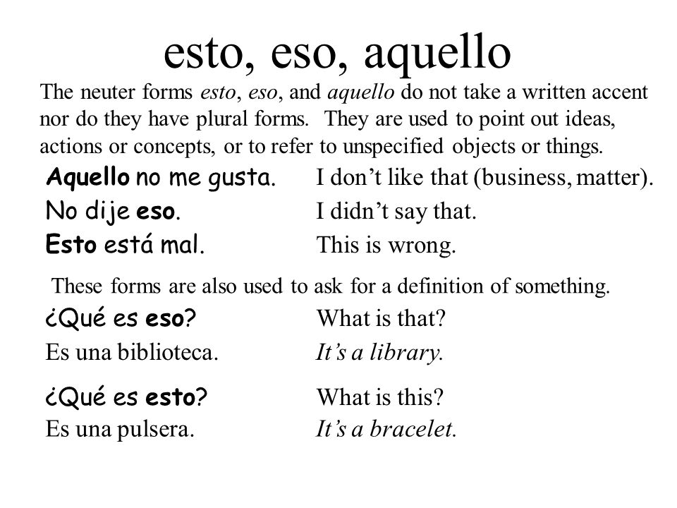 esto, eso, aquello The neuter forms esto, eso, and aquello do not take a written accent nor do they have plural forms. They are used to point out idea