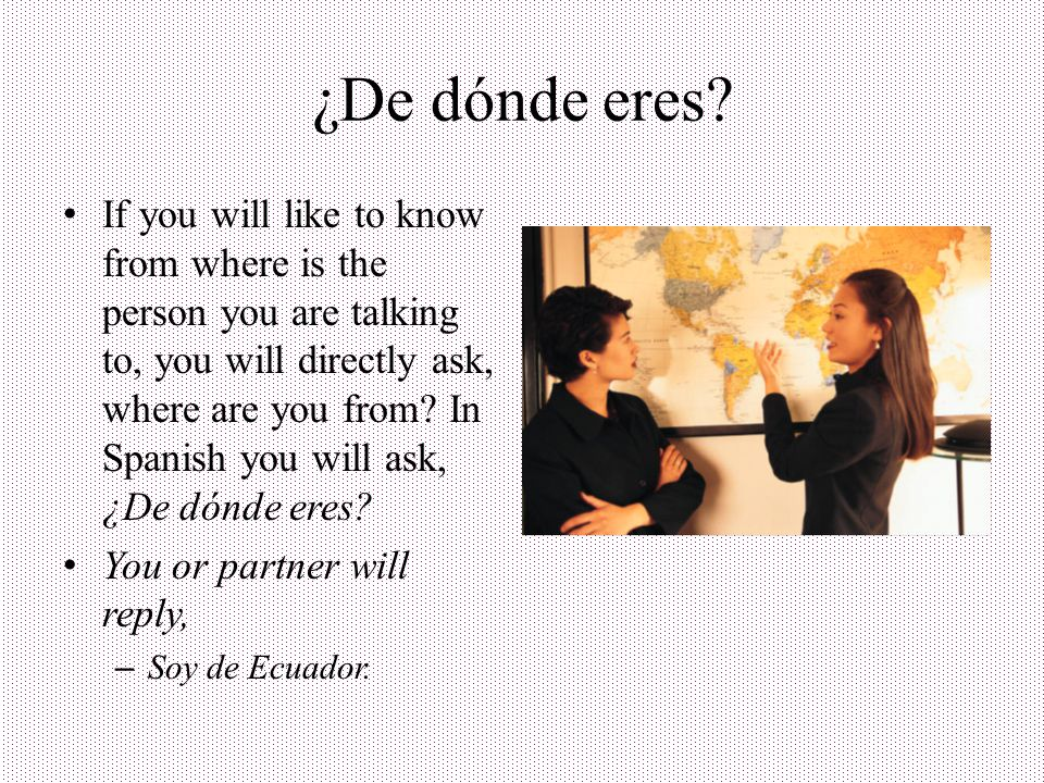 ¿De dónde es (name).Is used when you ask someone about where a certain person is from.