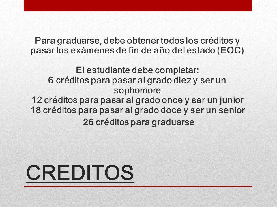 CREDITOS Para graduarse, debe obtener todos los créditos y pasar los exámenes de fin de año del estado (EOC) El estudiante debe completar: 6 créditos para pasar al grado diez y ser un sophomore 12 créditos para pasar al grado once y ser un junior 18 créditos para pasar al grado doce y ser un senior 26 créditos para graduarse