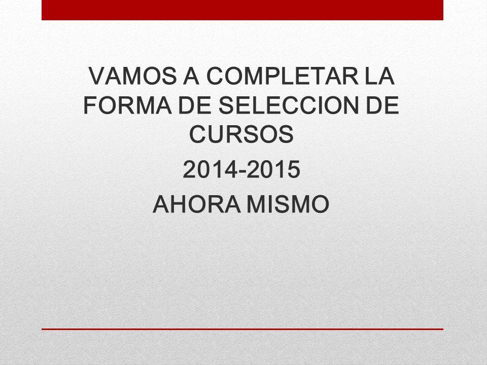 VAMOS A COMPLETAR LA FORMA DE SELECCION DE CURSOS 2014-2015 AHORA MISMO