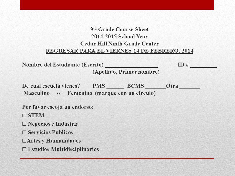 9 th Grade Course Sheet 2014-2015 School Year Cedar Hill Ninth Grade Center REGRESAR PARA EL VIERNES 14 DE FEBRERO, 2014 Nombre del Estudiante (Escrito) __________________ ID # _________ (Apellido, Primer nombre) De cual escuela vienes.