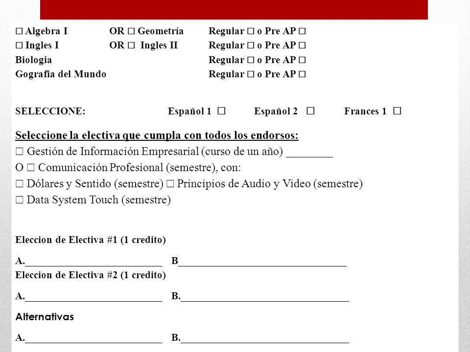Algebra IOR Geometría Regular o Pre AP Ingles I OR Ingles II Regular o Pre AP Biologia Regular o Pre AP Gografia del Mundo Regular o Pre AP SELECCIONE: Español 1 Español 2 Frances 1 Seleccione la electiva que cumpla con todos los endorsos: Gestión de Información Empresarial (curso de un año) ________ O Comunicación Profesional (semestre), con: Dólares y Sentido (semestre) Principios de Audio y Video (semestre) Data System Touch (semestre) Eleccion de Electiva #1 (1 credito) A.__________________________ B________________________________ Eleccion de Electiva #2 (1 credito) A.__________________________ B.________________________________ Alternativas A.__________________________ B.________________________________