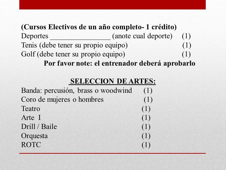 (Cursos Electivos de un año completo- 1 crédito) Deportes ________________ (anote cual deporte) (1) Tenis (debe tener su propio equipo) (1) Golf (debe tener su propio equipo) (1) Por favor note: el entrenador deberá aprobarlo SELECCION DE ARTES: Banda: percusión, brass o woodwind (1) Coro de mujeres o hombres (1) Teatro (1) Arte I (1) Drill / Baile (1) Orquesta (1) ROTC (1)