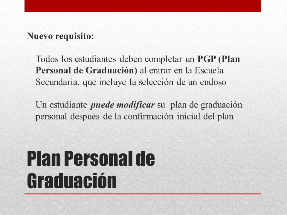 Plan Personal de Graduación Nuevo requisito: Todos los estudiantes deben completar un PGP (Plan Personal de Graduación) al entrar en la Escuela Secundaria, que incluye la selección de un endoso Un estudiante puede modificar su plan de graduación personal después de la confirmación inicial del plan