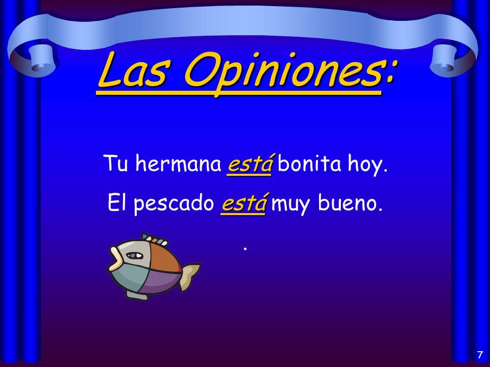 7 Las Opiniones: está Tu hermana está bonita hoy. está El pescado está muy bueno..