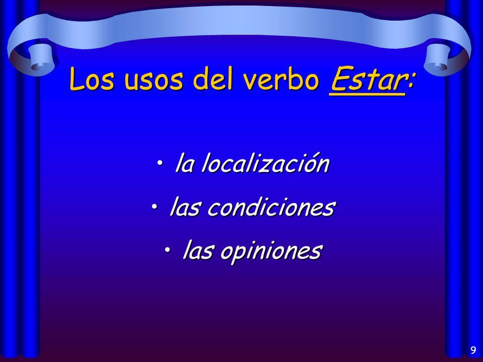9 Los usos del verbo Estar: la localizaciónla localización las condicioneslas condiciones las opinioneslas opiniones