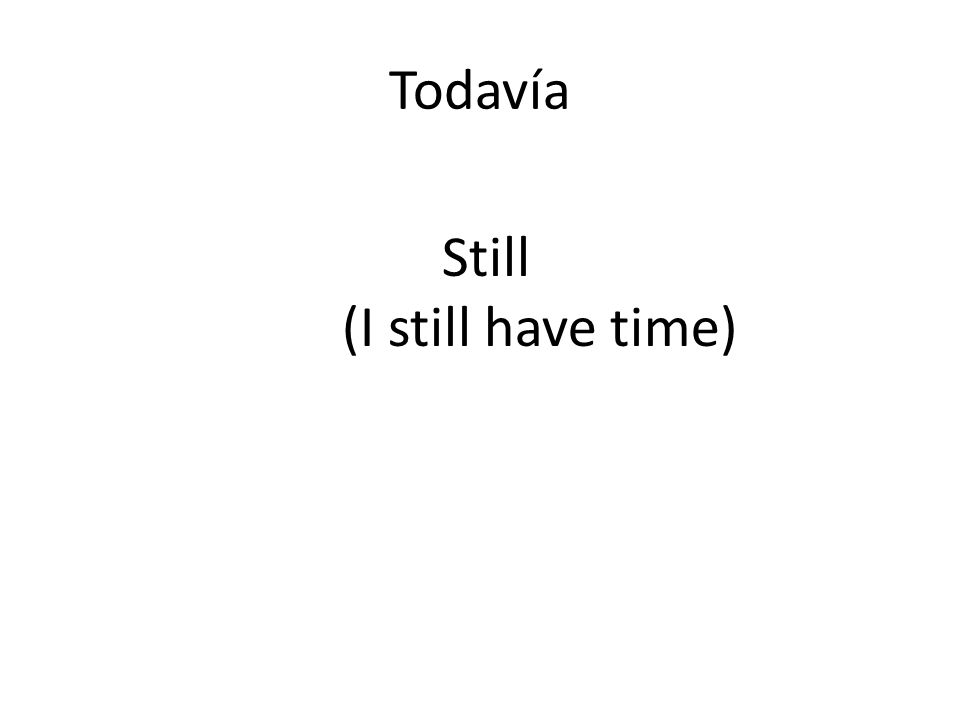 Todavía Still (I still have time)