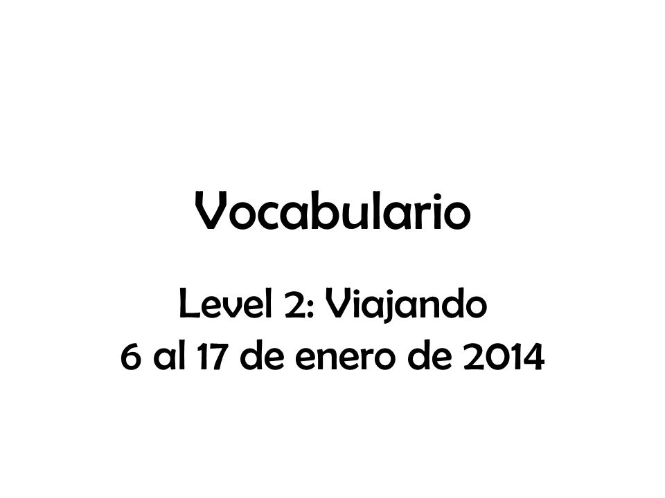 Vocabulario Level 2: Viajando 6 al 17 de enero de 2014