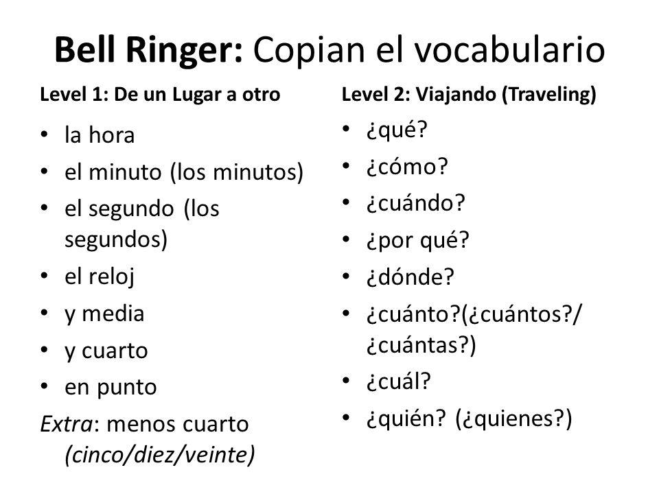 Bell Ringer: Copian el vocabulario Level 1: De un Lugar a otro la hora el minuto (los minutos) el segundo (los segundos) el reloj y media y cuarto en punto Extra: menos cuarto (cinco/diez/veinte) Level 2: Viajando (Traveling) ¿qué.
