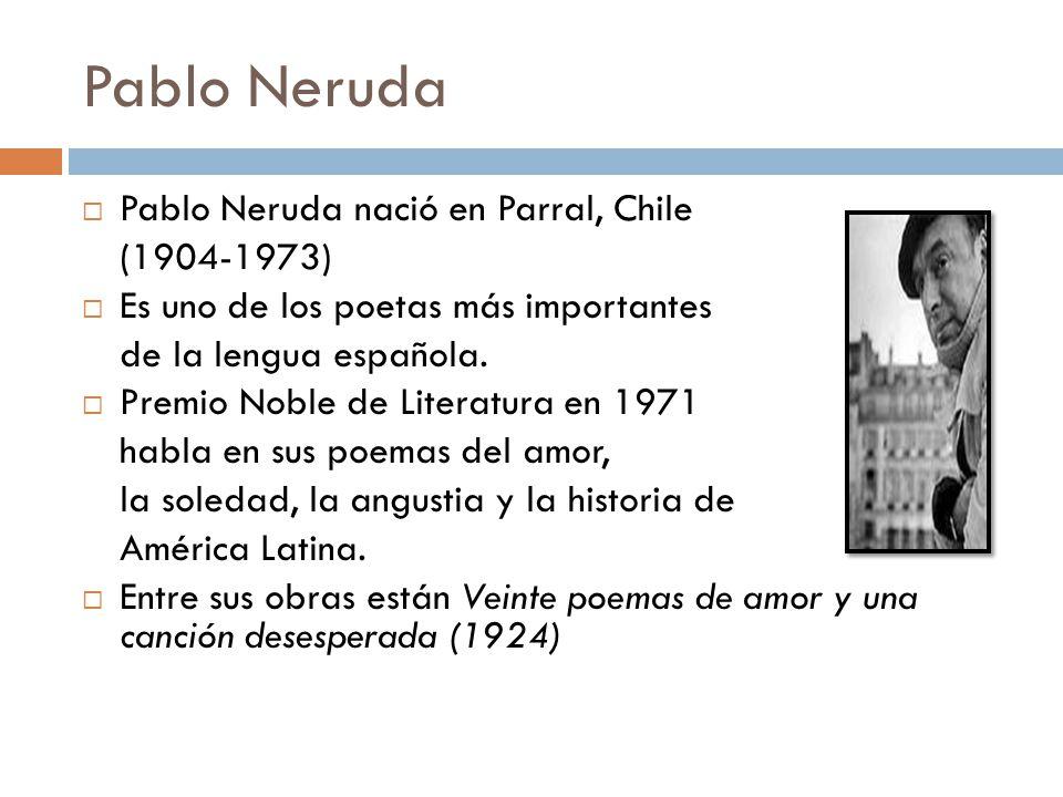 Pablo Neruda Pablo Neruda nació en Parral, Chile (1904-1973) Es uno de los poetas más importantes de la lengua española.