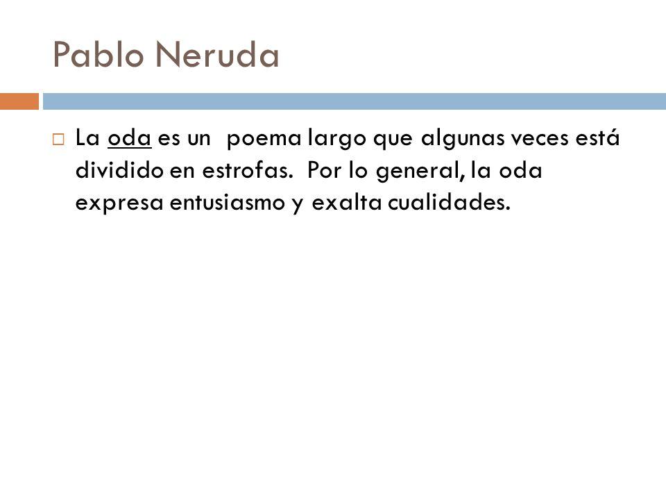 Pablo Neruda La oda es un poema largo que algunas veces está dividido en estrofas.