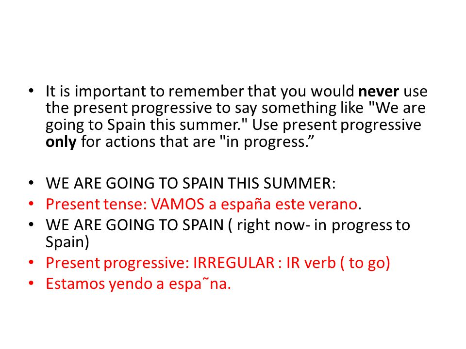It is important to remember that you would never use the present progressive to say something like We are going to Spain this summer. Use present progressive only for actions that are in progress.
