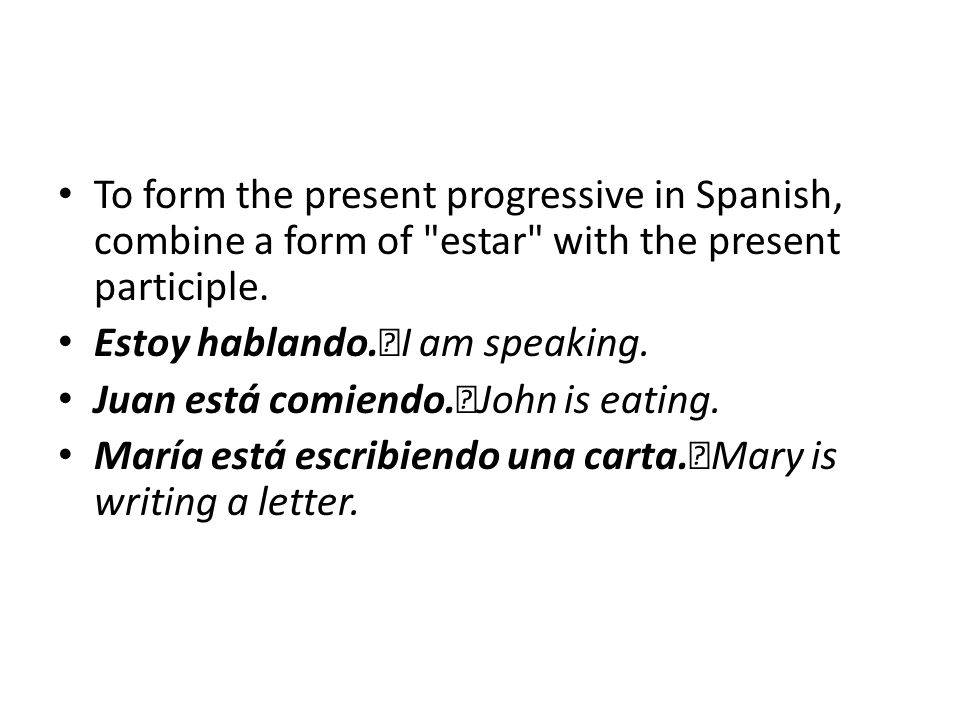 To form the present progressive in Spanish, combine a form of estar with the present participle.