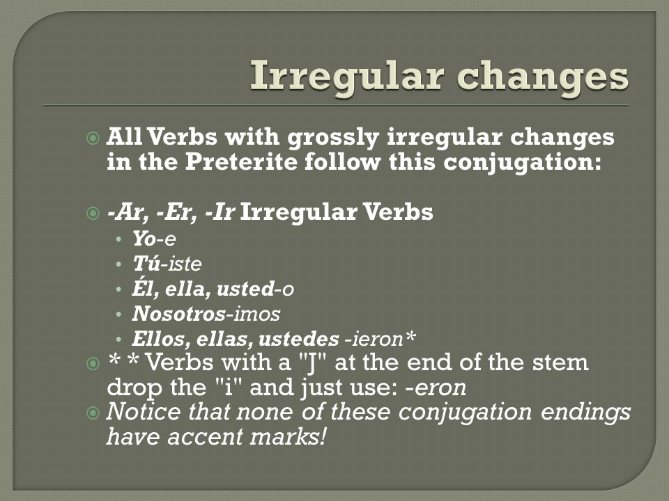 All Verbs with grossly irregular changes in the Preterite follow this conjugation: -Ar, -Er, -Ir Irregular Verbs Yo-e Tú-iste Él, ella, usted-o Nosotr
