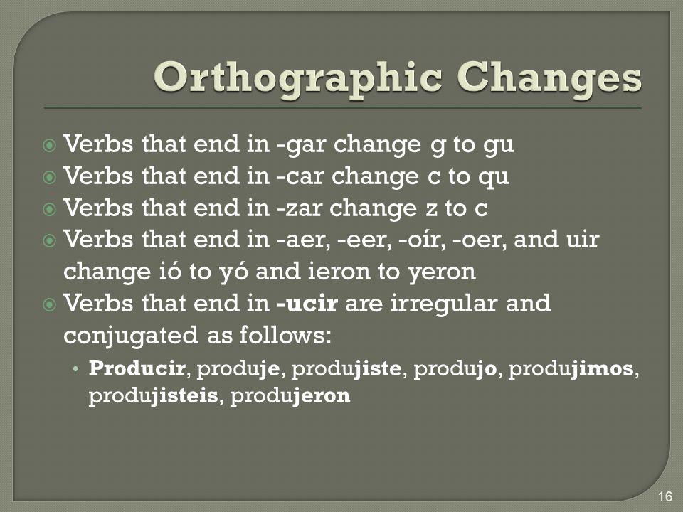 Verbs that end in -gar change g to gu Verbs that end in -car change c to qu Verbs that end in -zar change z to c Verbs that end in -aer, -eer, -oír, -
