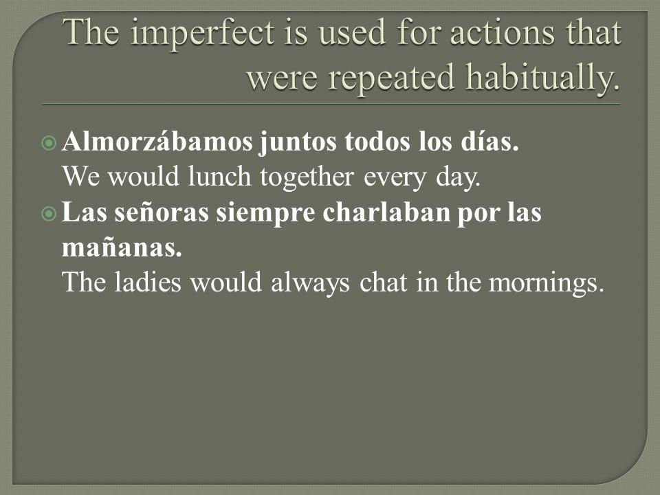 Almorzábamos juntos todos los días. We would lunch together every day. Las señoras siempre charlaban por las mañanas. The ladies would always chat in