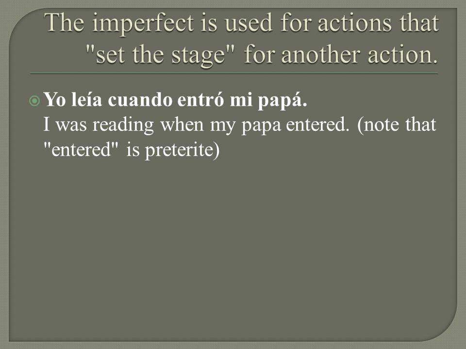 Yo leía cuando entró mi papá. I was reading when my papa entered. (note that