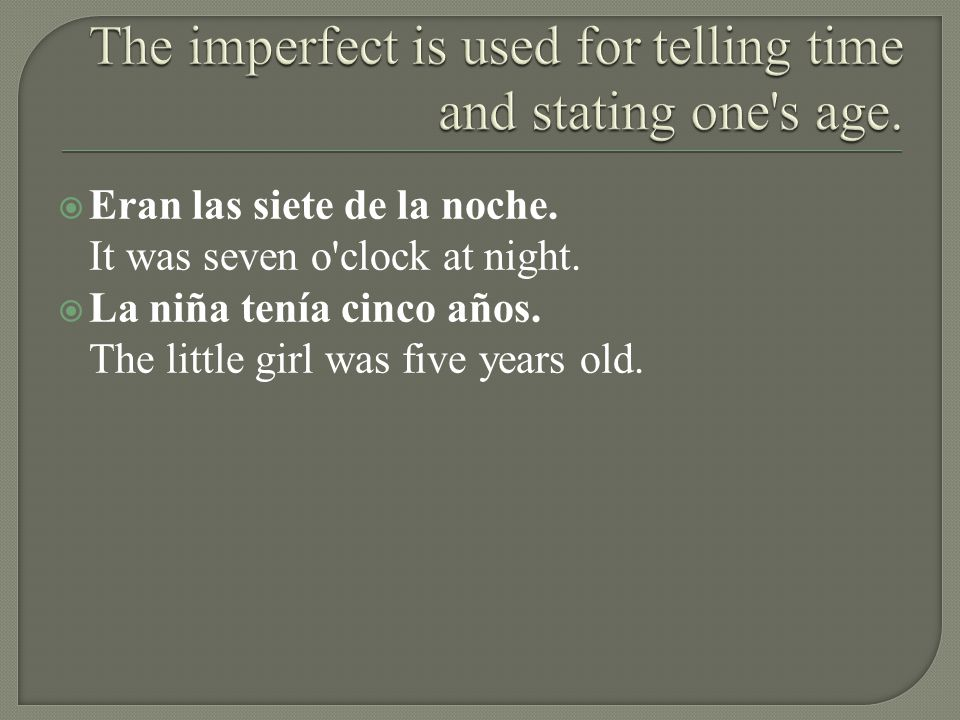 Eran las siete de la noche. It was seven o'clock at night. La niña tenía cinco años. The little girl was five years old.