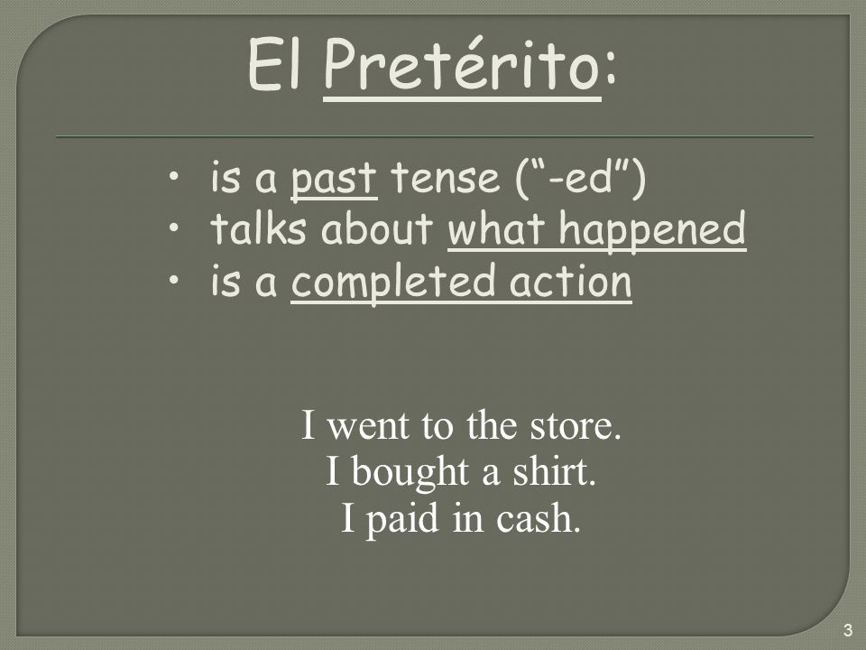 3 I went to the store. I bought a shirt. I paid in cash. El Pretérito: is a past tense (-ed) talks about what happened is a completed action