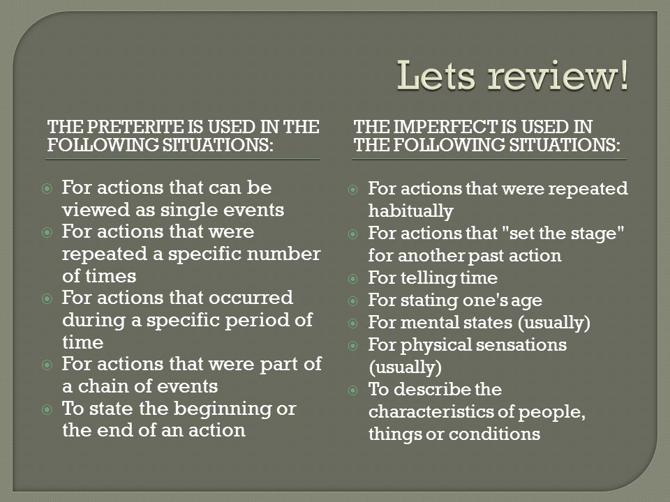 THE PRETERITE IS USED IN THE FOLLOWING SITUATIONS: THE IMPERFECT IS USED IN THE FOLLOWING SITUATIONS: For actions that can be viewed as single events