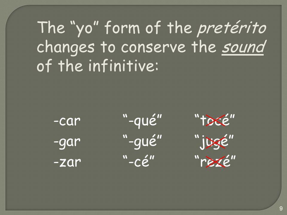 9 The yo form of the pretérito changes to conserve the sound of the infinitive: -car -gar -zar -qué -gué -cé tocé jugé rezé