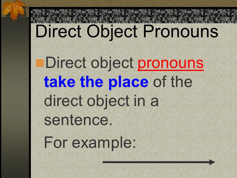 Direct Object Pronouns Direct object pronouns take the place of the direct object in a sentence.