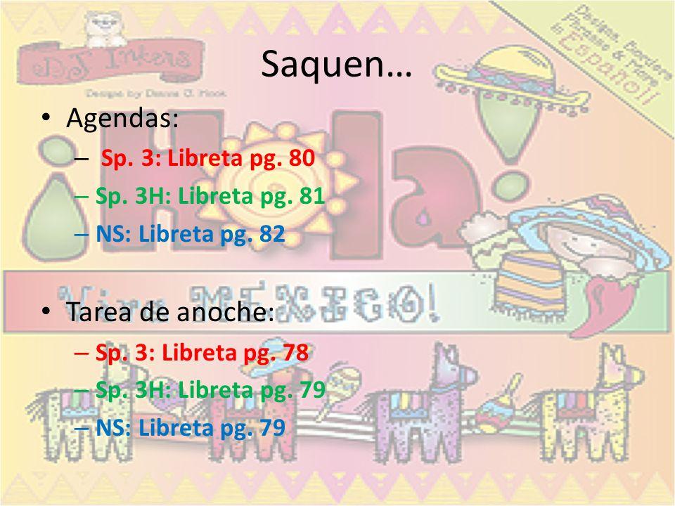 Saquen… Agendas: – Sp. 3: Libreta pg. 80 – Sp. 3H: Libreta pg. 81 – NS: Libreta pg. 82 Tarea de anoche: – Sp. 3: Libreta pg. 78 – Sp. 3H: Libreta pg.
