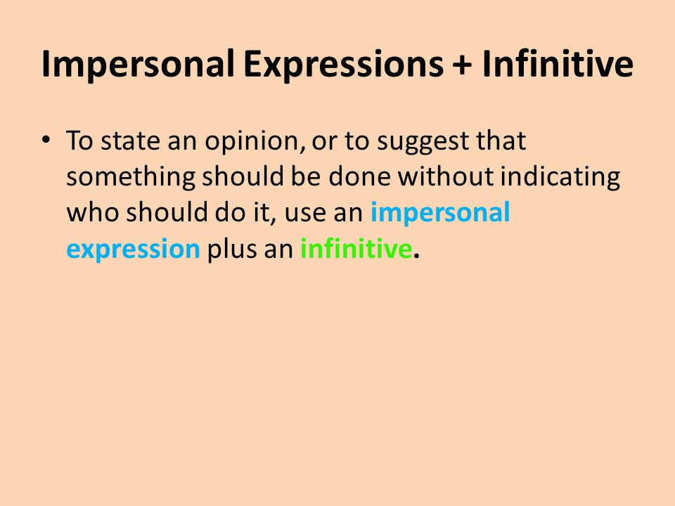 Impersonal Expressions + Infinitive To state an opinion, or to suggest that something should be done without indicating who should do it, use an impersonal expression plus an infinitive.