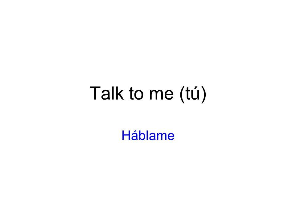 Talk to me (tú) Háblame