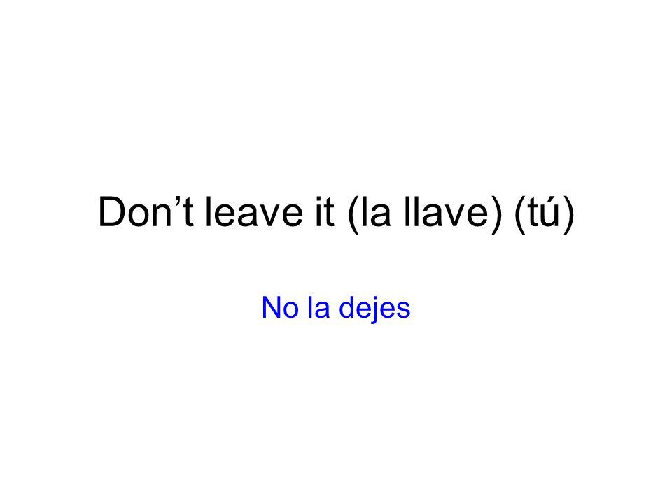 Dont leave it (la llave) (tú) No la dejes