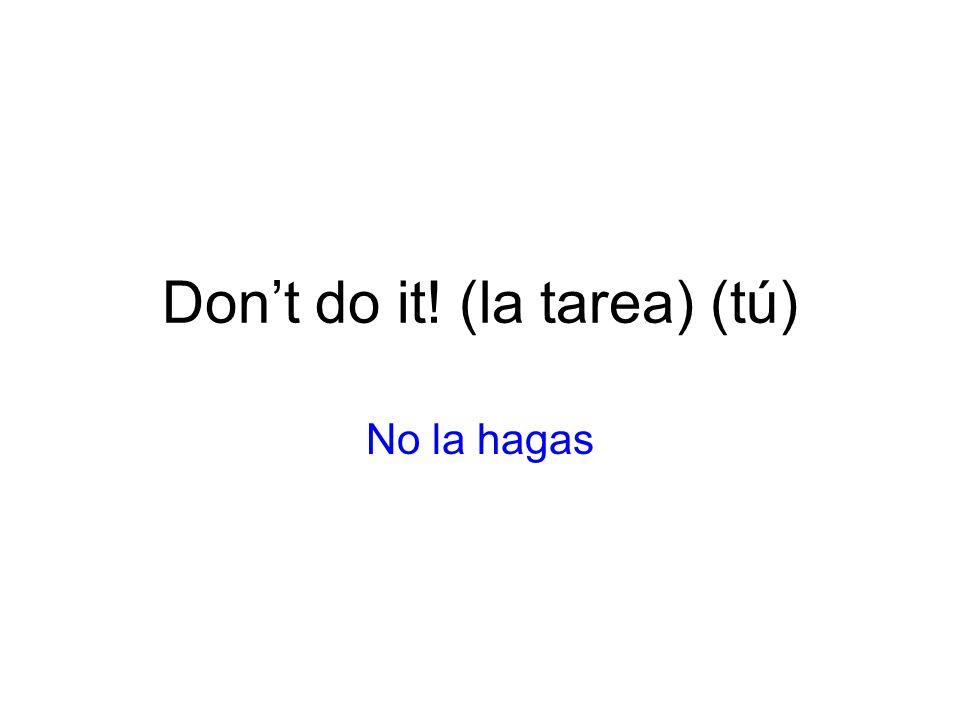 Dont do it! (la tarea) (tú) No la hagas
