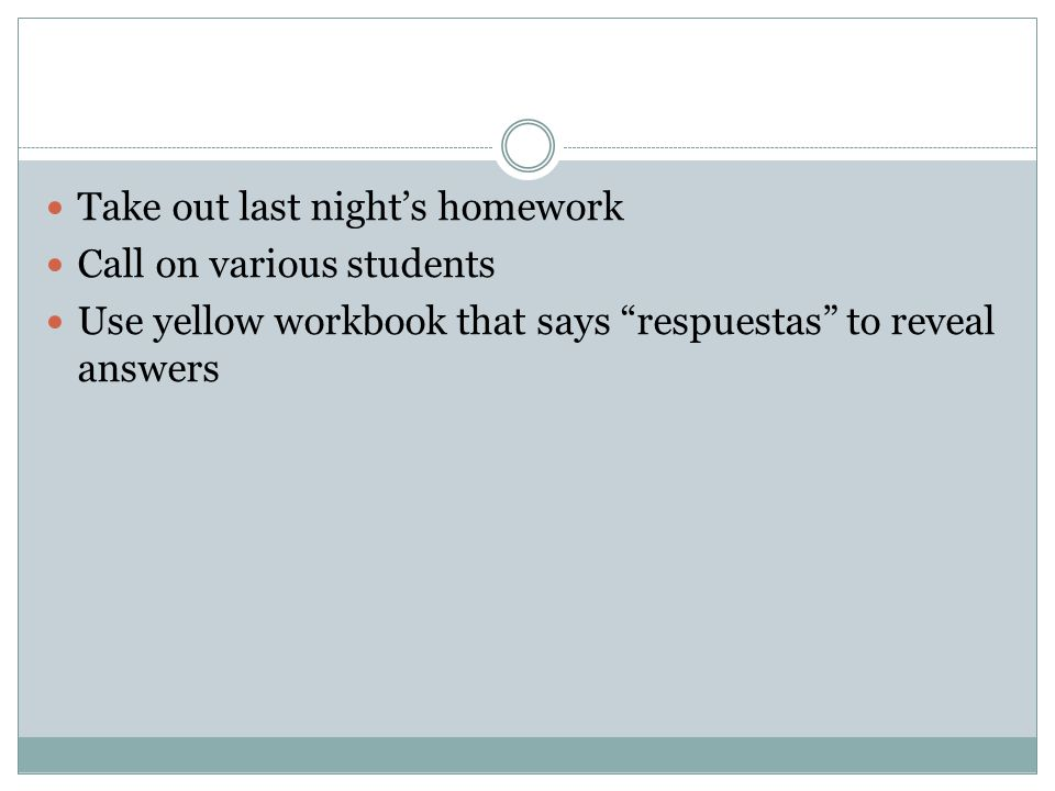 Take out last nights homework Call on various students Use yellow workbook that says respuestas to reveal answers
