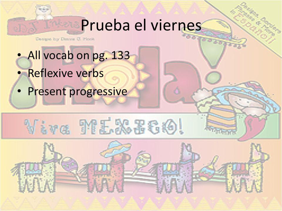 Prueba el viernes All vocab on pg. 133 Reflexive verbs Present progressive