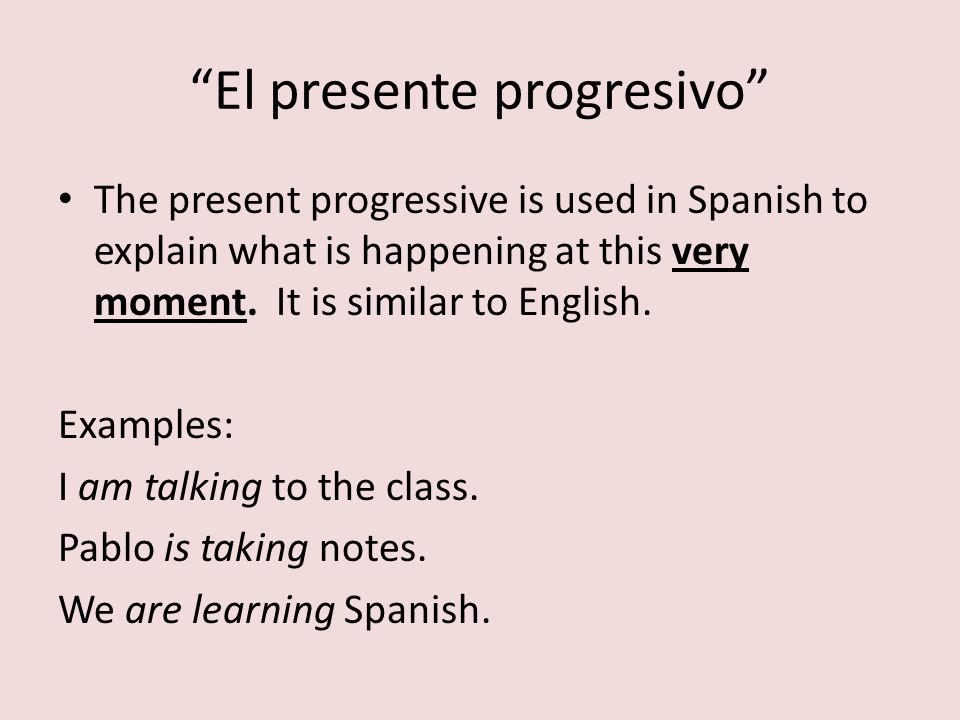 El presente progresivo The present progressive is used in Spanish to explain what is happening at this very moment. It is similar to English. Examples
