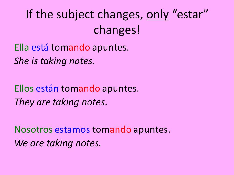 If the subject changes, only estar changes! Ella está tomando apuntes. She is taking notes. Ellos están tomando apuntes. They are taking notes. Nosotr