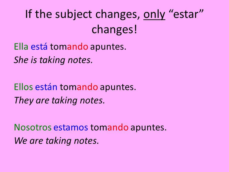 If the subject changes, only estar changes.Ella está tomando apuntes.
