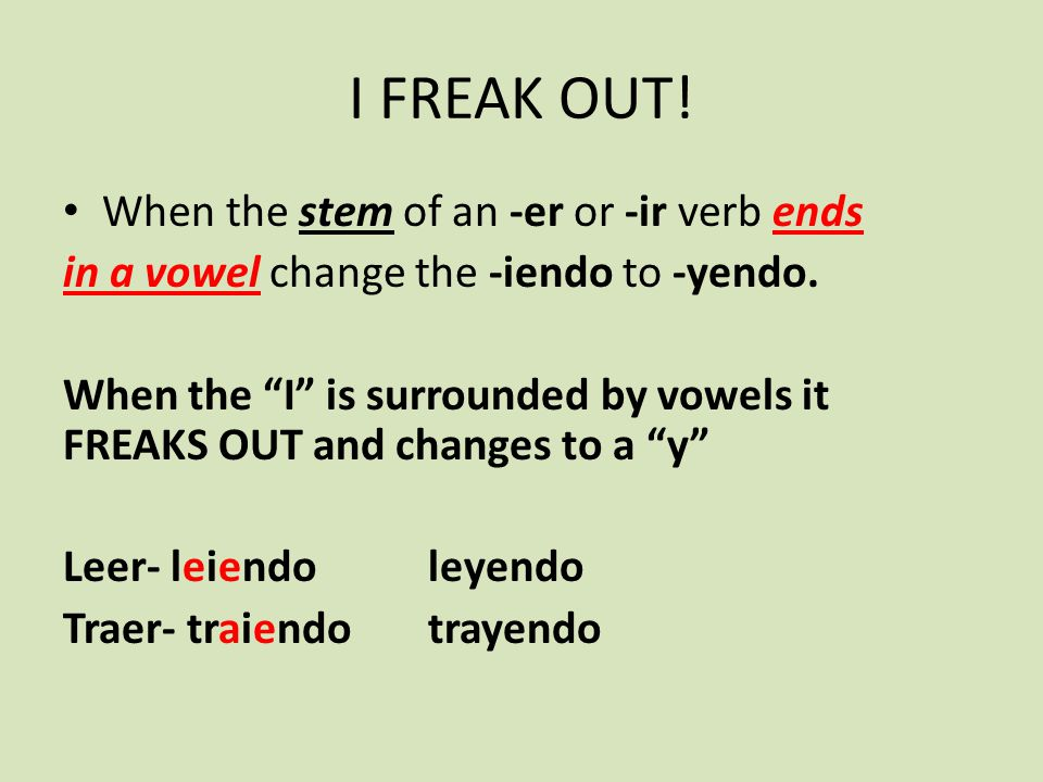 I FREAK OUT! When the stem of an -er or -ir verb ends in a vowel change the -iendo to -yendo. When the I is surrounded by vowels it FREAKS OUT and cha